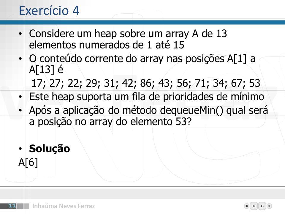 Exercício 4Considere um heap sobre um array A de 13 elementos numerados de 1 até 15. O conteúdo corrente do array nas posições A[1] a A[13] é.